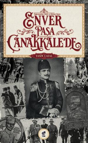 Başkumandan Vekili ve Harbiye Nazırı Enver Paşa Çanakkale'de - Yasin Çatal